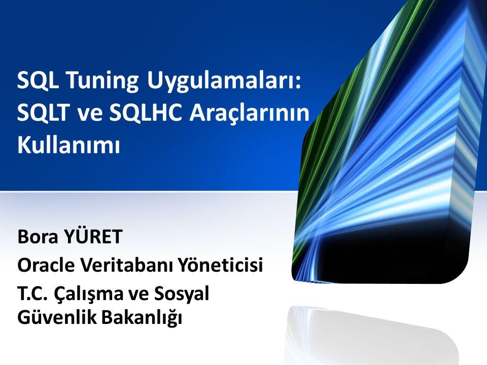SQL Tuning Uygulamaları: SQLT ve SQLHC Araçlarının Kullanımı Bora YÜRET Oracle Veritabanı Yöneticisi T.C. Çalışma ve Sosyal Güvenlik Bakanlığı