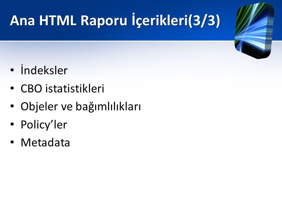 Ana HTML Raporu İçerikleri(3/3) • İndeksler • CBO istatistikleri • Objeler ve bağımlılıkları • Policy'ler • Metadata
