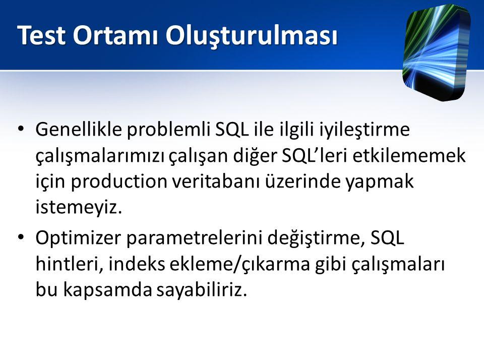 Test Ortamı Oluşturulması • Genellikle problemli SQL ile ilgili iyileştirme çalışmalarımızı çalışan diğer SQL'leri etkilememek için production veritab