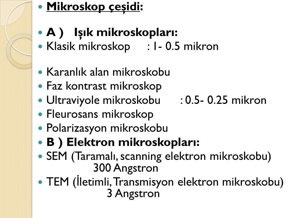  Mikroskop çeşidi:  A ) Işık mikroskopları:  Klasik mikroskop : 1- 0.5 mikron  Karanlık alan mikroskobu  Faz kontrast mikroskop  Ultraviyole mik