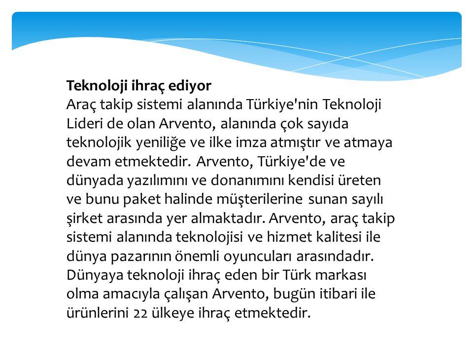 Teknoloji ihraç ediyor Araç takip sistemi alanında Türkiye'nin Teknoloji Lideri de olan Arvento, alanında çok sayıda teknolojik yeniliğe ve ilke imza