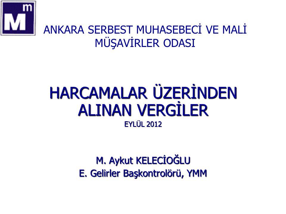 ANKARA SERBEST MUHASEBECİ VE MALİ MÜŞAVİRLER ODASI HARCAMALAR ÜZERİNDEN ALINAN VERGİLER EYLÜL 2012 M. Aykut KELECİOĞLU E. Gelirler Başkontrolörü, YMM