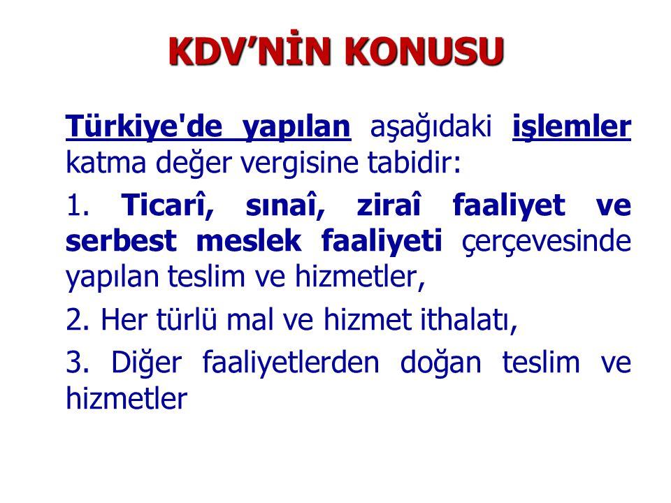 KDV'NİN KONUSU Türkiye'de yapılan aşağıdaki işlemler katma değer vergisine tabidir: 1. Ticarî, sınaî, ziraî faaliyet ve serbest meslek faaliyeti çerçe