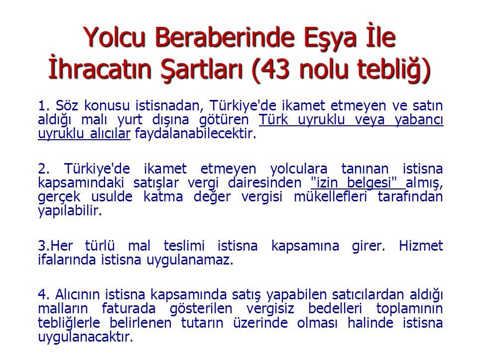 Yolcu Beraberinde Eşya İle İhracatın Şartları (43 nolu tebliğ) 1. Söz konusu istisnadan, Türkiye'de ikamet etmeyen ve satın aldığı malı yurt dışına gö