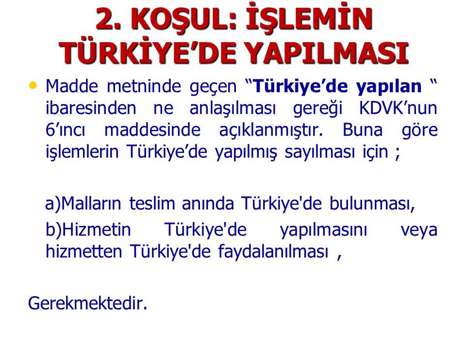 """2. KOŞUL: İŞLEMİN TÜRKİYE'DE YAPILMASI • • Madde metninde geçen """"Türkiye'de yapılan """" ibaresinden ne anlaşılması gereği KDVK'nun 6'ıncı maddesinde açı"""