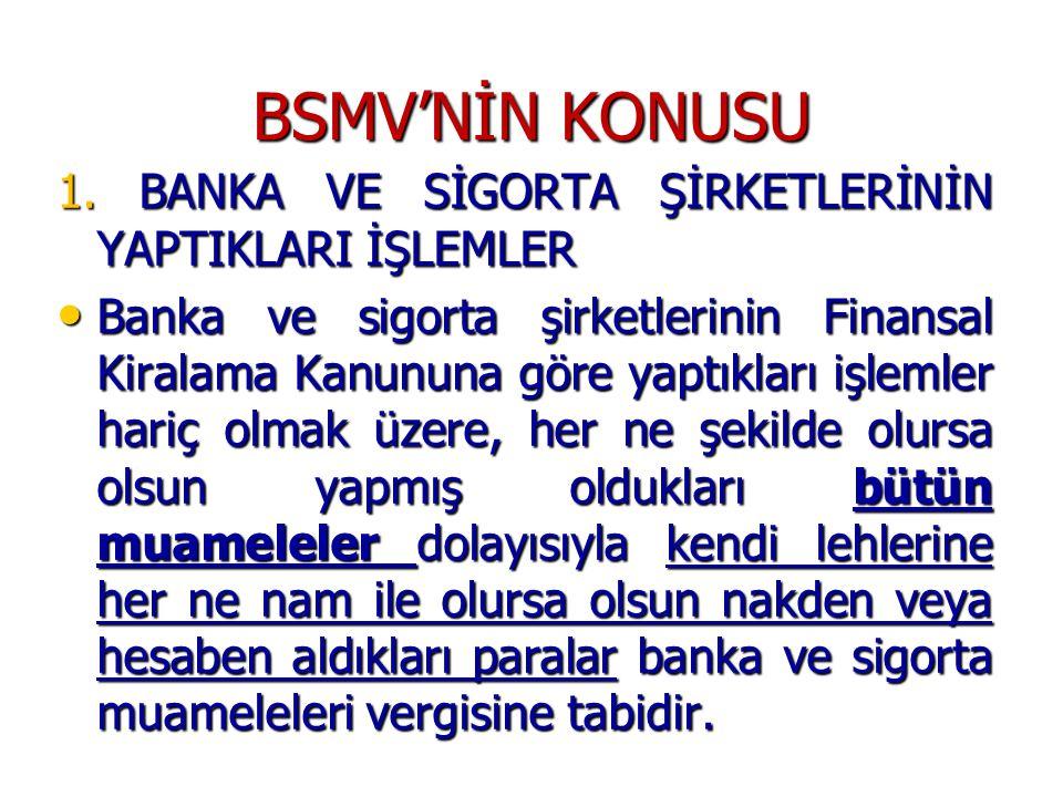 BSMV'NİN KONUSU 1. BANKA VE SİGORTA ŞİRKETLERİNİN YAPTIKLARI İŞLEMLER • Banka ve sigorta şirketlerinin Finansal Kiralama Kanununa göre yaptıkları işle
