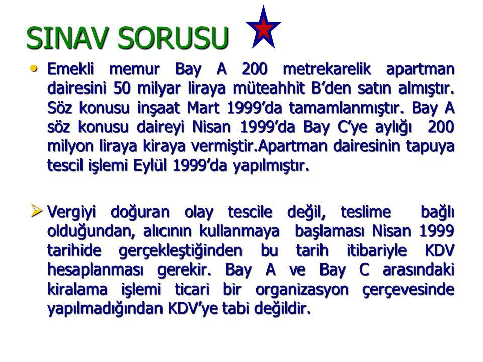 SINAV SORUSU • Emekli memur Bay A 200 metrekarelik apartman dairesini 50 milyar liraya müteahhit B'den satın almıştır. Söz konusu inşaat Mart 1999'da