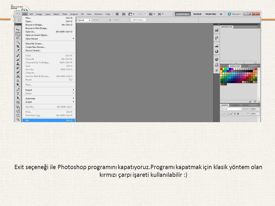 Exit seçeneği ile Photoshop programını kapatıyoruz.Programı kapatmak için klasik yöntem olan kırmızı çarpı işareti kullanılabilir :)
