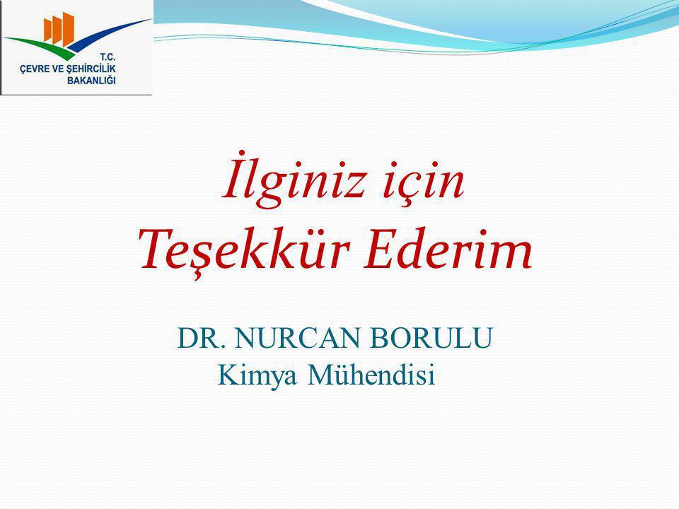 İlginiz için Teşekkür Ederim DR. NURCAN BORULU Kimya Mühendisi