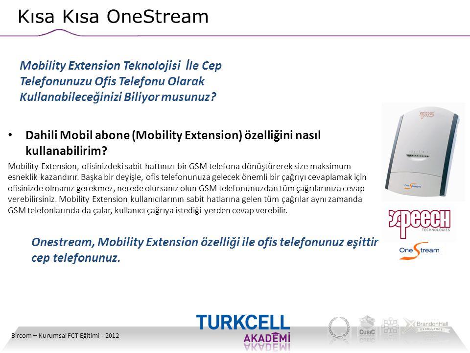 Kısa Kısa OneStream Bircom – Kurumsal FCT Eğitimi - 2012 • Dahili Mobil abone (Mobility Extension) özelliğini nasıl kullanabilirim? Mobility Extension