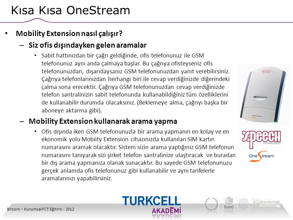 Kısa Kısa OneStream Bircom – Kurumsal FCT Eğitimi - 2012 • Mobility Extension nasıl çalışır? – Siz ofis dışındayken gelen aramalar • Sabit hattınızdan
