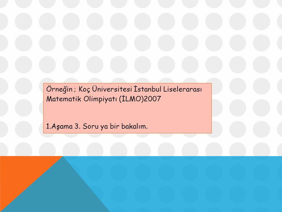 Örneğin ; Koç Üniversitesi İstanbul Liselerarası Matematik Olimpiyatı (İLMO)2007 1.Aşama 3. Soru ya bir bakalım.