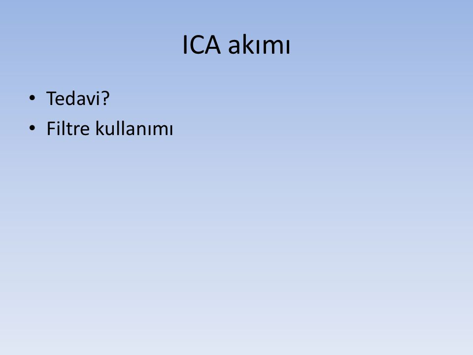 ICA akımı • Tedavi? • Filtre kullanımı