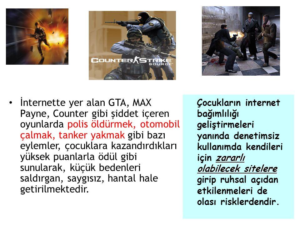 • İnternette yer alan GTA, MAX Payne, Counter gibi şiddet içeren oyunlarda polis öldürmek, otomobil çalmak, tanker yakmak gibi bazı eylemler, çocuklar