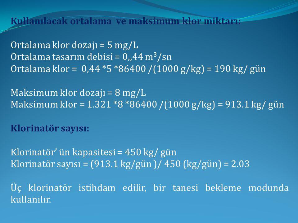Kullanılacak ortalama ve maksimum klor miktarı: Ortalama klor dozajı = 5 mg/L Ortalama tasarım debisi = 0,,44 m 3 /sn Ortalama klor = 0,44 *5 *86400 /(1000 g/kg) = 190 kg/ gün Maksimum klor dozajı = 8 mg/L Maksimum klor = 1.321 *8 *86400 /(1000 g/kg) = 913.1 kg/ gün Klorinatör sayısı: Klorinatör' ün kapasitesi = 450 kg/ gün Klorinatör sayısı = (913.1 kg/gün )/ 450 (kg/gün) = 2.03 Üç klorinatör istihdam edilir, bir tanesi bekleme modunda kullanılır.