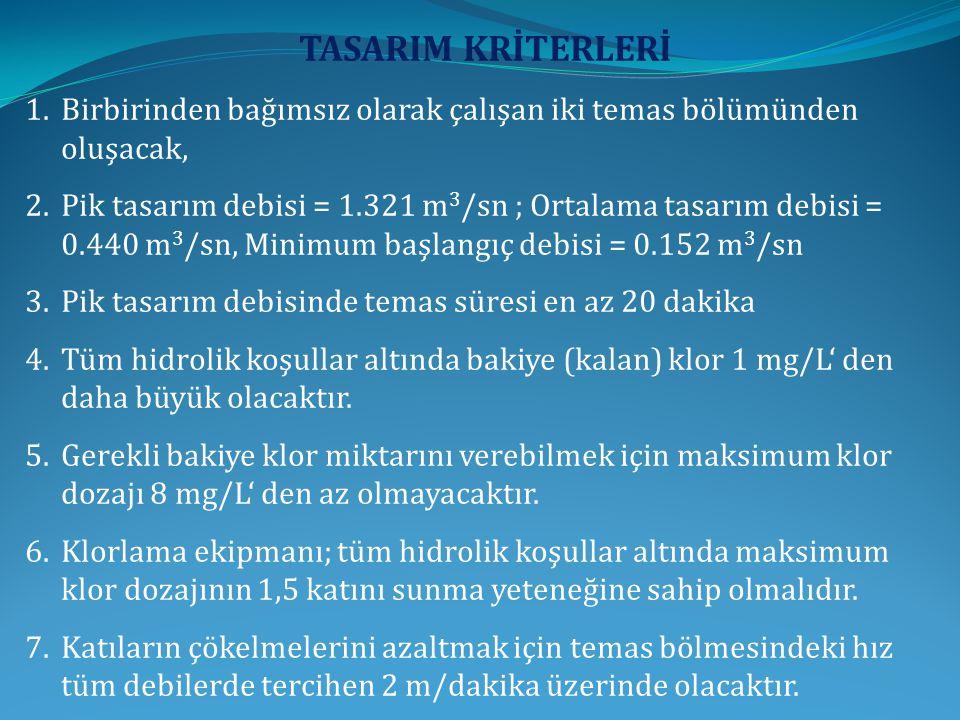 TASARIM KRİTERLERİ 1.Birbirinden bağımsız olarak çalışan iki temas bölümünden oluşacak, 2.Pik tasarım debisi = 1.321 m 3 /sn ; Ortalama tasarım debisi = 0.440 m 3 /sn, Minimum başlangıç debisi = 0.152 m 3 /sn 3.Pik tasarım debisinde temas süresi en az 20 dakika 4.Tüm hidrolik koşullar altında bakiye (kalan) klor 1 mg/L' den daha büyük olacaktır.