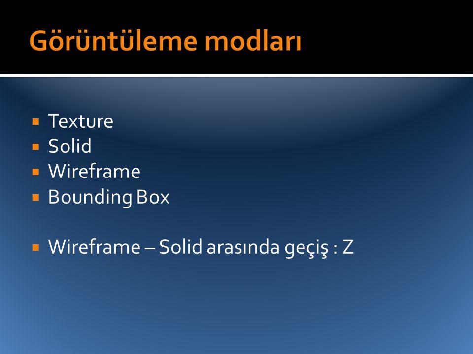  Texture  Solid  Wireframe  Bounding Box  Wireframe – Solid arasında geçiş : Z
