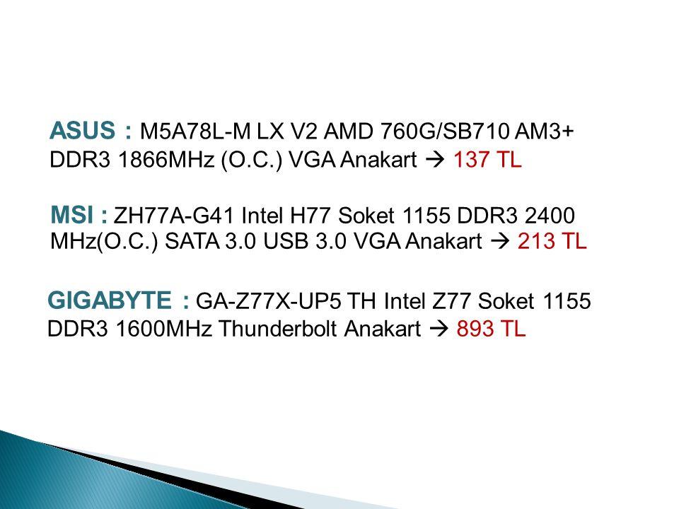 ASUS : M5A97 R2.0 AMD 970/SB950 AM3+ DDR3 2133MHz (O.C.) USB 3.0 SATA 3.0 Anakart  262 TL GÜNCEL ANAKART FİYATLARI MSI : X79A-GD45 (8D) Intel X79 Soket 2011 DDR3 2400MHz(O.C.) SATA 3.0 USB 3.0 Anakart  492 TL GIGABYTE : GA-78LMT-S2PT AMD 760G/SB710 AM3+ DDR3 1333MHz SATA 2.0 USB 2.0 VGA Anakart  131 TL