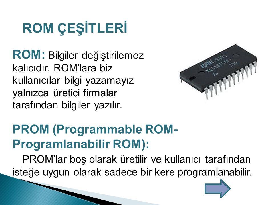 ROM (Read Only Memory-Sadece Okunabilir Bellek) Temel olarak sadece okunabilir bir bellek türü olan ROM'un üzerindeki bilgiler kalıcıdır ve genelde çok gerekli olan bilgiler saklanır.