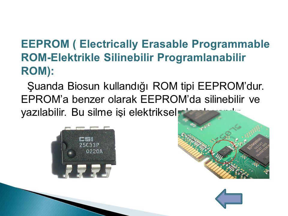 EPROM ( Erasable Programmable ROM- Silinebilir Programlanabilir ROM): Bu çeşit ROM'lar ulturaviyole ışığı ile silinebiliyor bu sayede ROM'a tekrar yazılabilme özelliği sağlanılıyor.