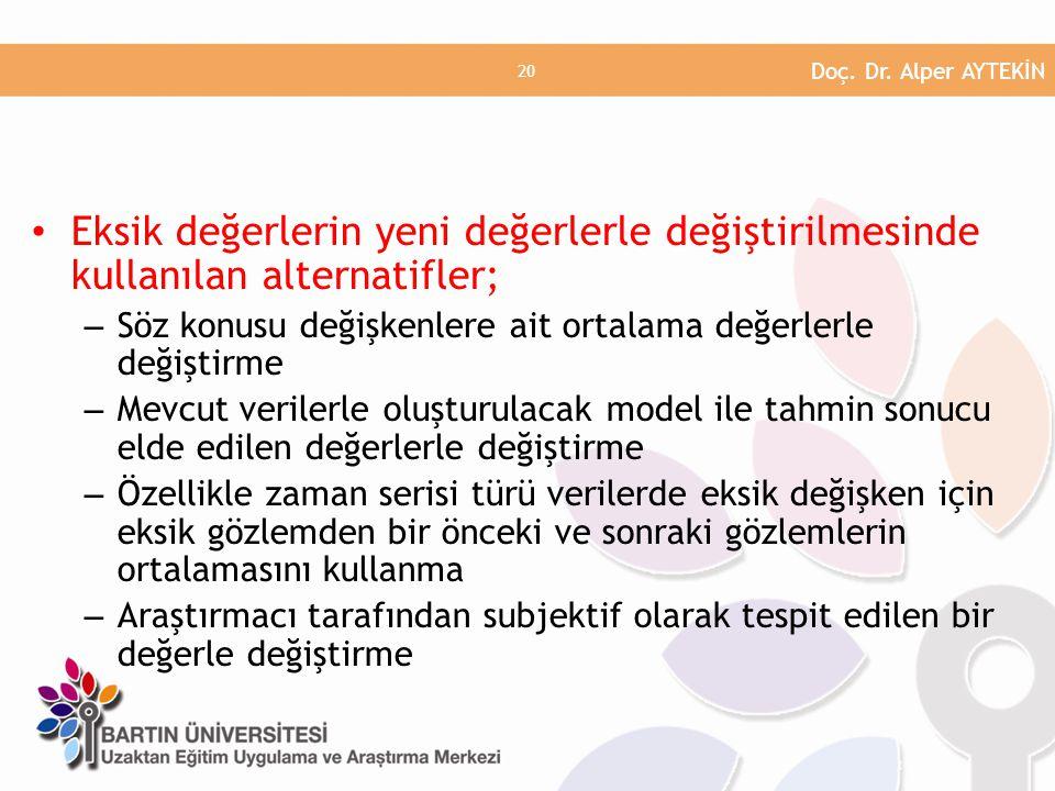 • Eksik değerlerin yeni değerlerle değiştirilmesinde kullanılan alternatifler; – Söz konusu değişkenlere ait ortalama değerlerle değiştirme – Mevcut verilerle oluşturulacak model ile tahmin sonucu elde edilen değerlerle değiştirme – Özellikle zaman serisi türü verilerde eksik değişken için eksik gözlemden bir önceki ve sonraki gözlemlerin ortalamasını kullanma – Araştırmacı tarafından subjektif olarak tespit edilen bir değerle değiştirme Doç.