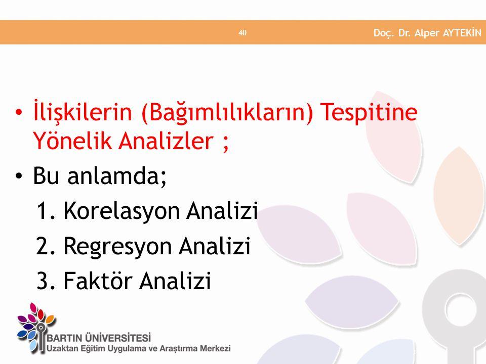 • İlişkilerin (Bağımlılıkların) Tespitine Yönelik Analizler ; • Bu anlamda; 1.Korelasyon Analizi 2.Regresyon Analizi 3.Faktör Analizi Doç. Dr. Alper A