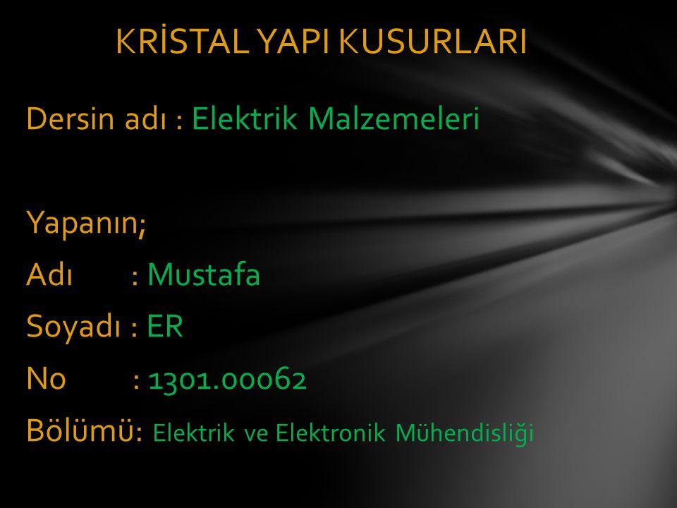Dersin adı : Elektrik Malzemeleri Yapanın; Adı : Mustafa Soyadı : ER No : 1301.00062 Bölümü: Elektrik ve Elektronik Mühendisliği KRİSTAL YAPI KUSURLARI