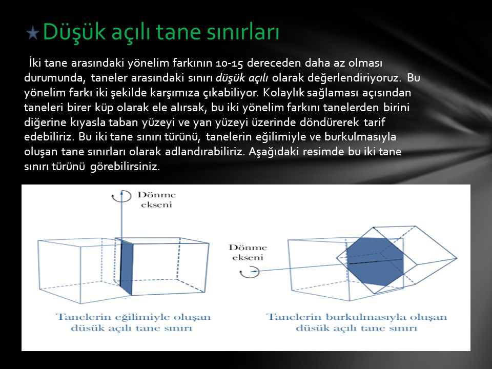 İki tane arasındaki yönelim farkının 10-15 dereceden daha az olması durumunda, taneler arasındaki sınırı düşük açılı olarak değerlendiriyoruz.