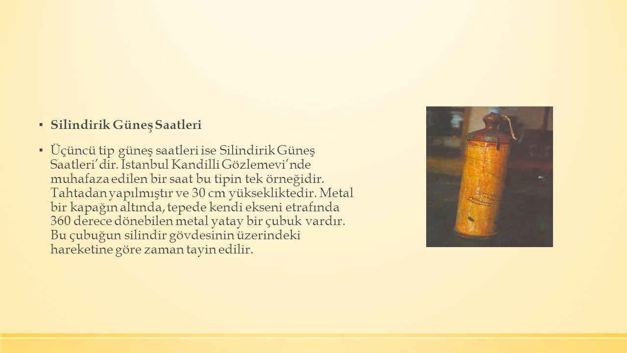 ▪ Silindirik Güneş Saatleri ▪ Üçüncü tip güneş saatleri ise Silindirik Güneş Saatleri'dir. İstanbul Kandilli Gözlemevi'nde muhafaza edilen bir saat bu