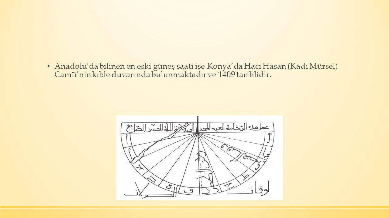 ▪ Anadolu'da bilinen en eski güneş saati ise Konya'da Hacı Hasan (Kadı Mürsel) Camîî'nin kıble duvarında bulunmaktadır ve 1409 tarihlidir.