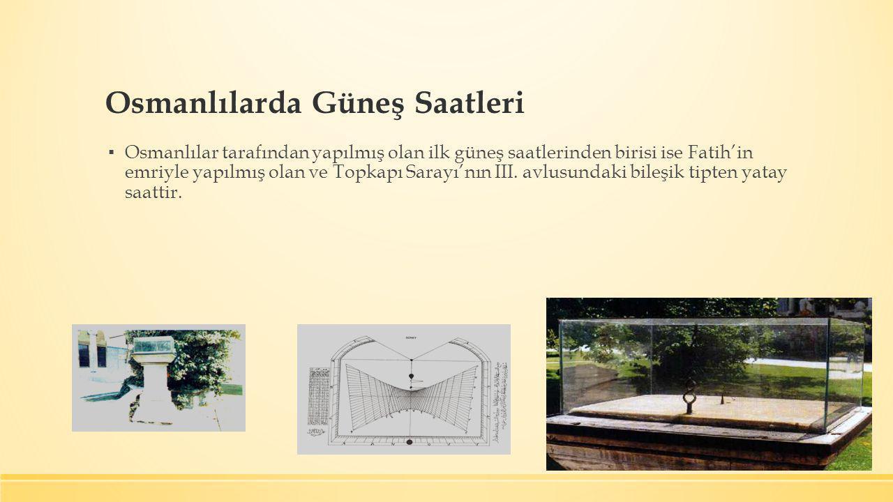 Osmanlılarda Güneş Saatleri ▪ Osmanlılar tarafından yapılmış olan ilk güneş saatlerinden birisi ise Fatih'in emriyle yapılmış olan ve Topkapı Sarayı'n