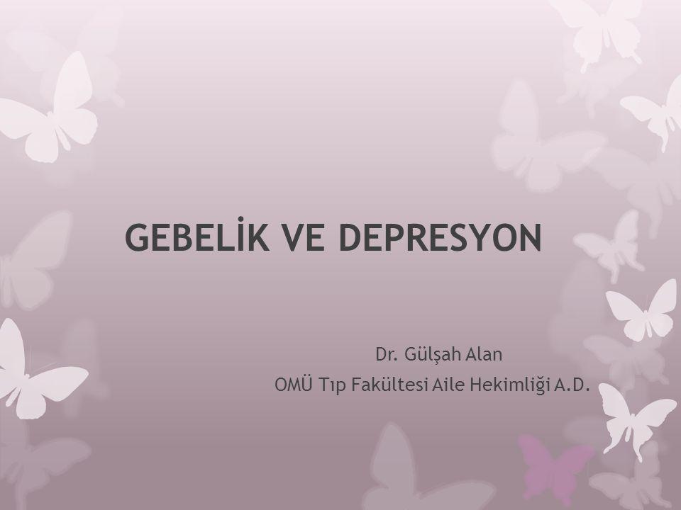 GEBELİK VE DEPRESYON Dr. Gülşah Alan OMÜ Tıp Fakültesi Aile Hekimliği A.D.