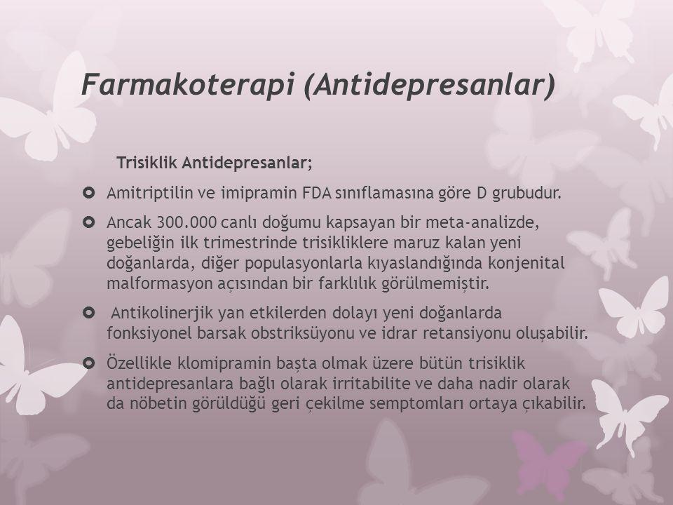 Farmakoterapi (Antidepresanlar) Trisiklik Antidepresanlar;  Amitriptilin ve imipramin FDA sınıflamasına göre D grubudur.  Ancak 300.000 canlı doğumu