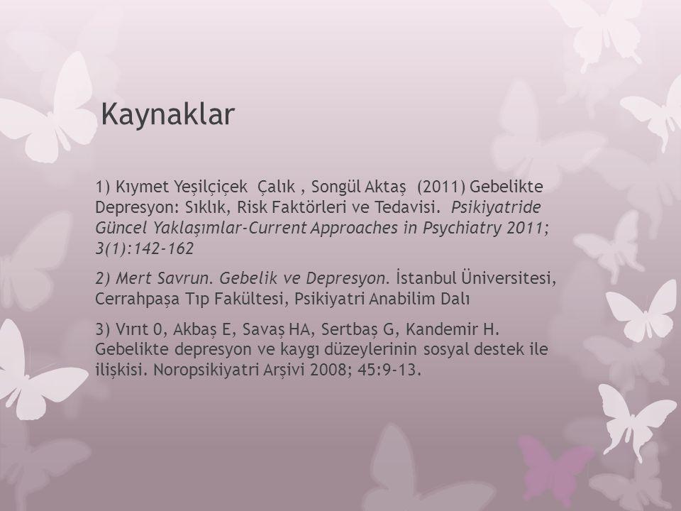 Kaynaklar 1) Kıymet Yeşilçiçek Çalık, Songül Aktaş (2011) Gebelikte Depresyon: Sıklık, Risk Faktörleri ve Tedavisi. Psikiyatride Güncel Yaklaşımlar-Cu