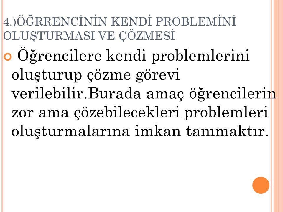 4.)ÖĞRRENCİNİN KENDİ PROBLEMİNİ OLUŞTURMASI VE ÇÖZMESİ Öğrencilere kendi problemlerini oluşturup çözme görevi verilebilir.Burada amaç öğrencilerin zor