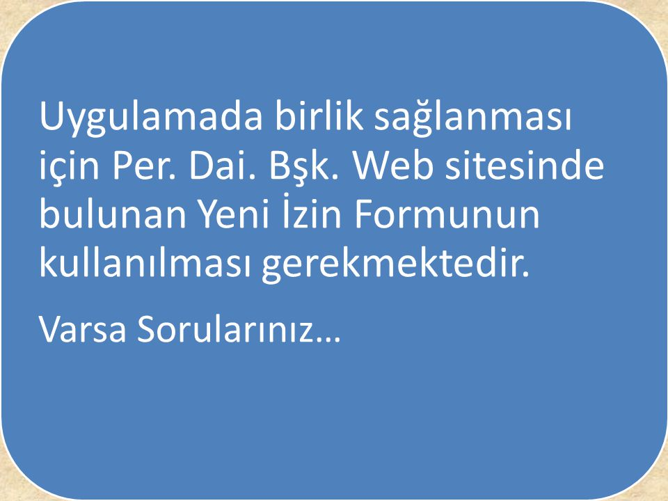 Uygulamada birlik sağlanması için Per. Dai. Bşk. Web sitesinde bulunan Yeni İzin Formunun kullanılması gerekmektedir. Varsa Sorularınız…