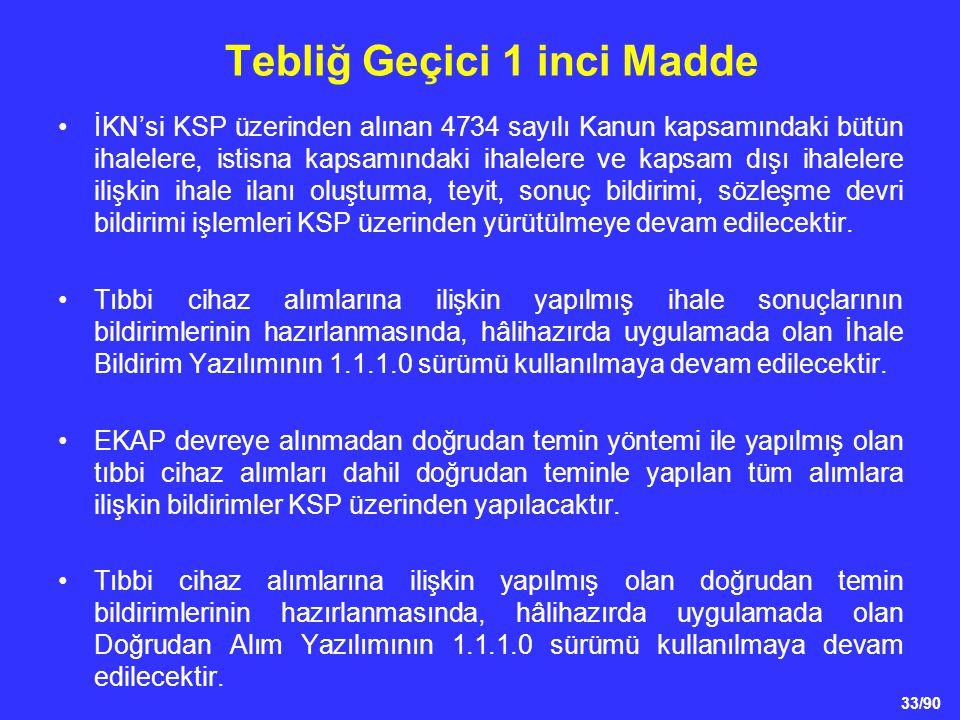 33/90 Tebliğ Geçici 1 inci Madde •İKN'si KSP üzerinden alınan 4734 sayılı Kanun kapsamındaki bütün ihalelere, istisna kapsamındaki ihalelere ve kapsam