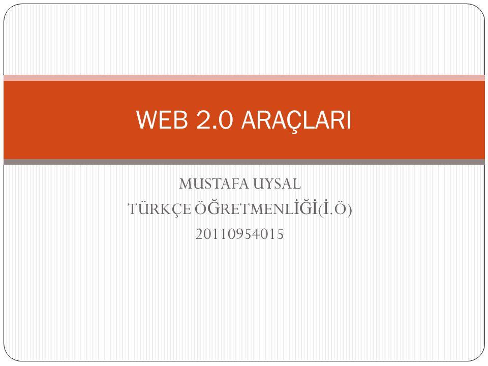 MUSTAFA UYSAL TÜRKÇE Ö Ğ RETMENL İĞİ ( İ.Ö) 20110954015 WEB 2.0 ARAÇLARI