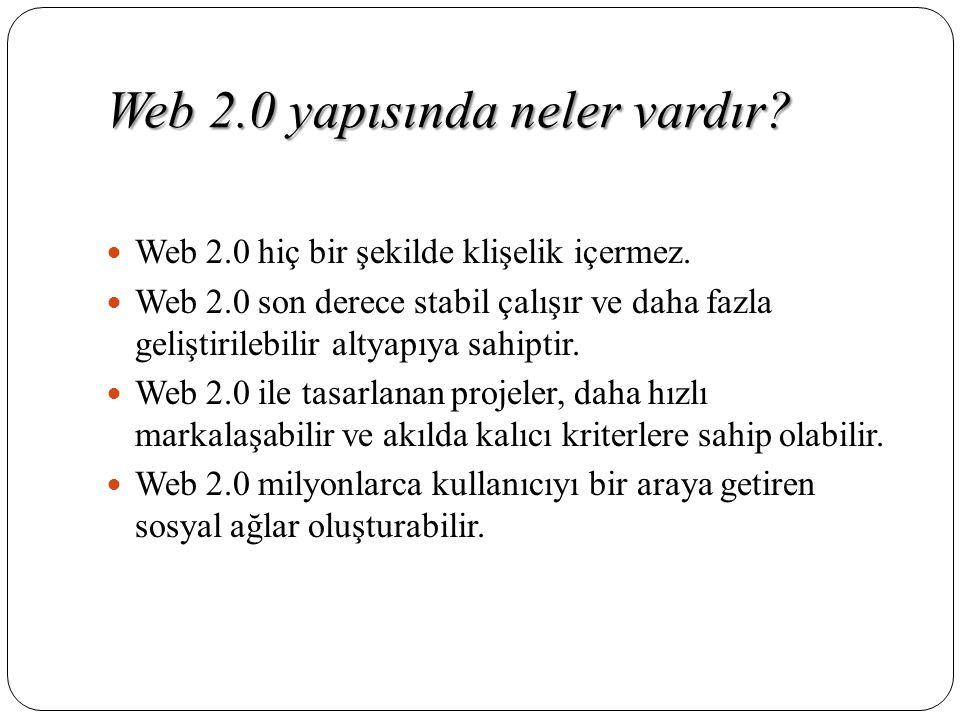 Web 2.0 yapısında neler vardır?  Web 2.0 hiç bir şekilde klişelik içermez.  Web 2.0 son derece stabil çalışır ve daha fazla geliştirilebilir altyapı