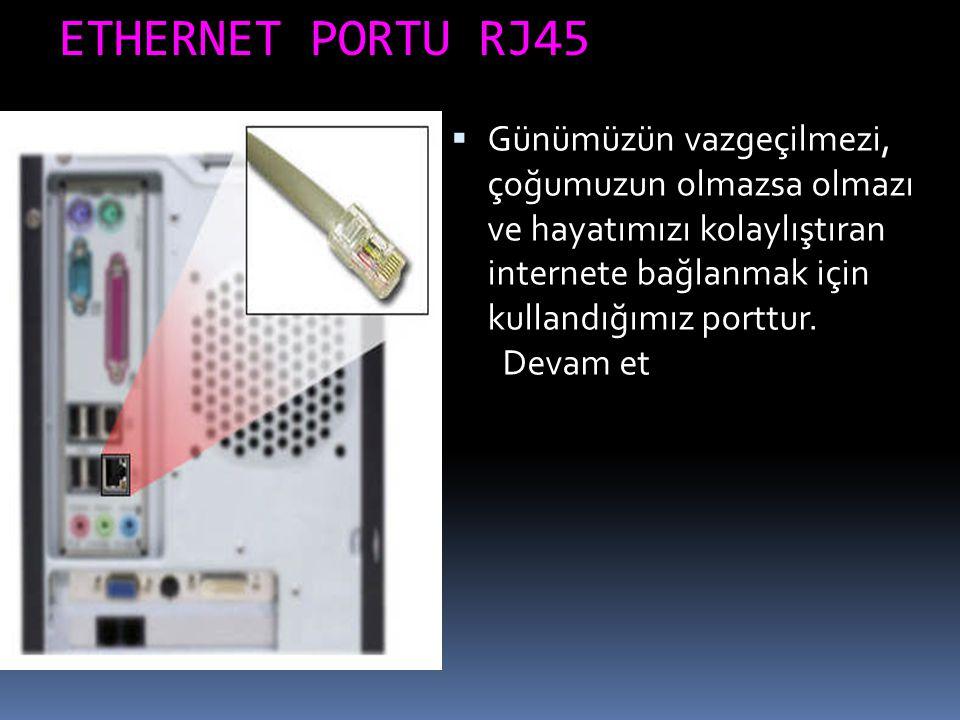 ETHERNET PORTU RJ45  Günümüzün vazgeçilmezi, çoğumuzun olmazsa olmazı ve hayatımızı kolaylıştıran internete bağlanmak için kullandığımız porttur. Dev