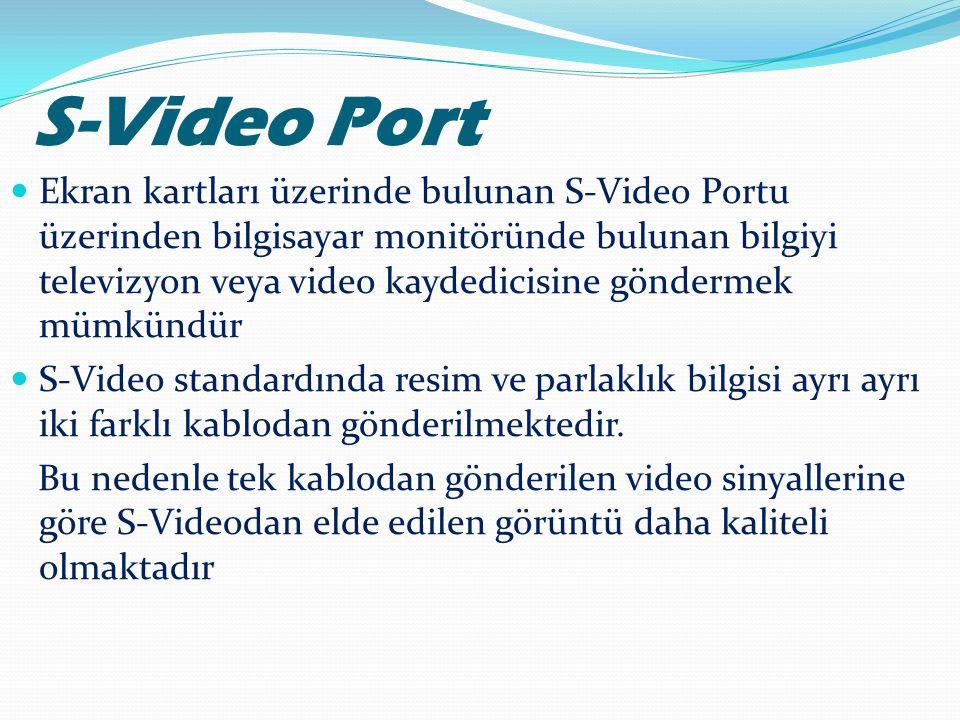S-Video Port  Ekran kartları üzerinde bulunan S-Video Portu üzerinden bilgisayar monitöründe bulunan bilgiyi televizyon veya video kaydedicisine gönd