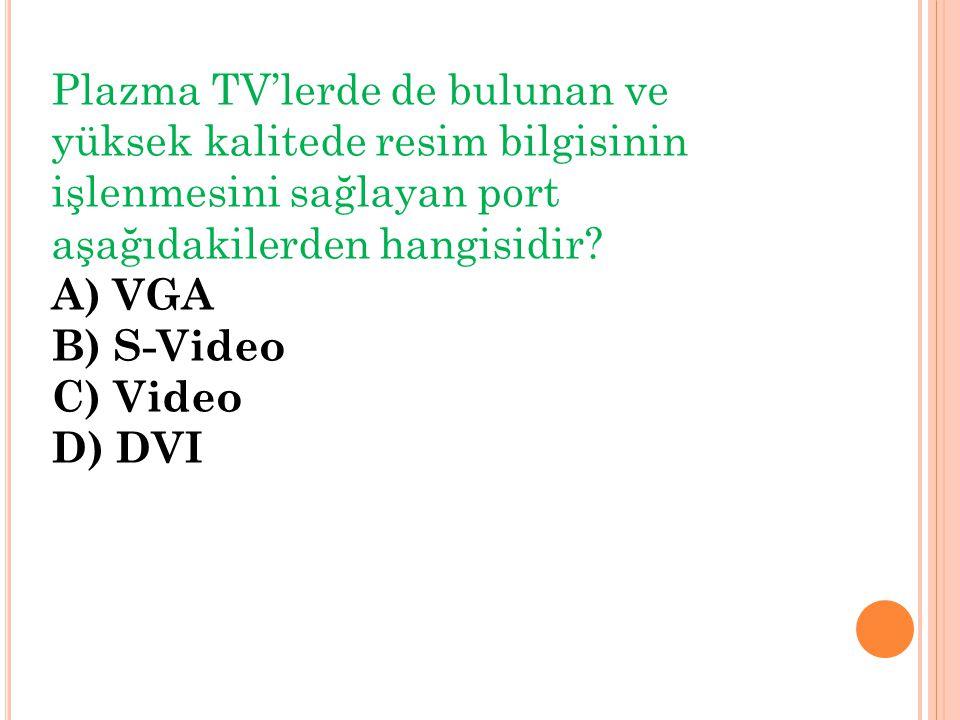 Plazma TV'lerde de bulunan ve yüksek kalitede resim bilgisinin işlenmesini sağlayan port aşağıdakilerden hangisidir? A) VGA B) S-Video C) Video D) DVI