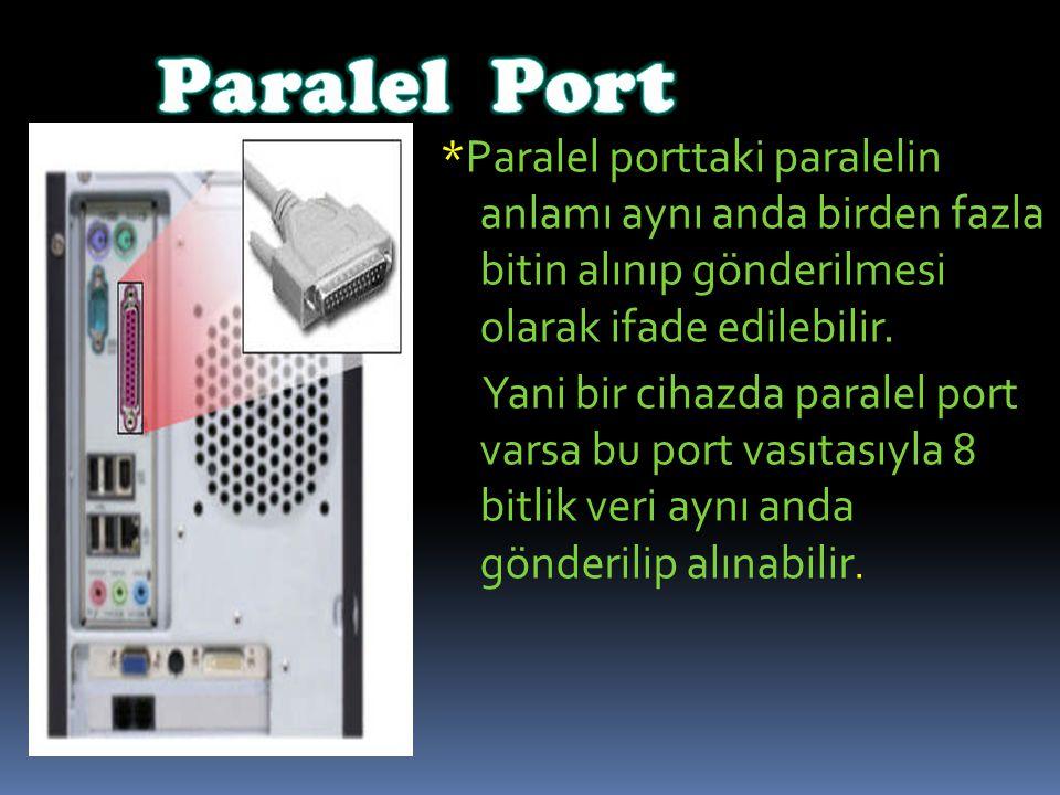 *Paralel porttaki paralelin anlamı aynı anda birden fazla bitin alınıp gönderilmesi olarak ifade edilebilir. Yani bir cihazda paralel port varsa bu po