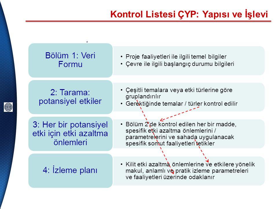 Kontrol Listesi ÇYP: Yapısı ve İşlevi •components •Proje faaliyetleri ile ilgili temel bilgiler •Çevre ile ilgili başlangıç durumu bilgileri Bölüm 1: Veri Formu •Çeşitli temalara veya etki türlerine göre gruplandırılır •Gerektiğinde temalar / türler kontrol edilir 2: Tarama: potansiyel etkiler •Bölüm 2'de kontrol edilen her bir madde, spesifik etki azaltma önlemlerini / parametrelerini ve sahada uygulanacak spesifik somut faaliyetleri tetikler 3: Her bir potansiyel etki için etki azaltma önlemleri •Kilit etki azaltma önlemlerine ve etkilere yönelik makul, anlamlı ve pratik izleme parametreleri ve faaliyetleri üzerinde odaklanır 4: İzleme planı