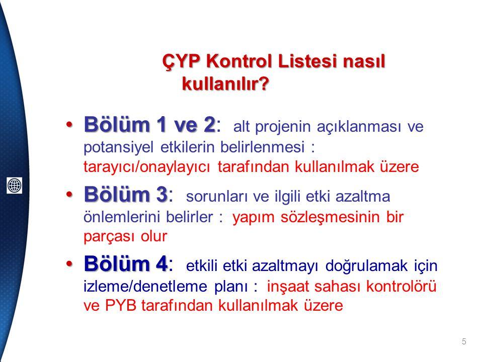 •Bölüm 1 ve 2 •Bölüm 1 ve 2: alt projenin açıklanması ve potansiyel etkilerin belirlenmesi : tarayıcı/onaylayıcı tarafından kullanılmak üzere •Bölüm 3 •Bölüm 3: sorunları ve ilgili etki azaltma önlemlerini belirler : yapım sözleşmesinin bir parçası olur •Bölüm 4 •Bölüm 4: etkili etki azaltmayı doğrulamak için izleme/denetleme planı : inşaat sahası kontrolörü ve PYB tarafından kullanılmak üzere 5 ÇYP Kontrol Listesi nasıl kullanılır