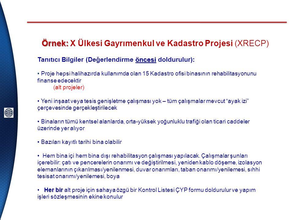 Örnek: Örnek: X Ülkesi Gayrımenkul ve Kadastro Projesi (XRECP) öncesi Tanıtıcı Bilgiler (Değerlendirme öncesi doldurulur): • Proje hepsi halihazırda kullanımda olan 15 Kadastro ofisi binasının rehabilitasyonunu finanse edecektir (alt projeler) • Yeni inşaat veya tesis genişletme çalışması yok – tüm çalışmalar mevcut ayak izi çerçevesinde gerçekleştirilecek • Binaların tümü kentsel alanlarda, orta-yüksek yoğunluklu trafiği olan ticari caddeler üzerinde yer alıyor • Bazıları kayıtlı tarihi bina olabilir • Hem bina içi hem bina dışı rehabilitasyon çalışması yapılacak.