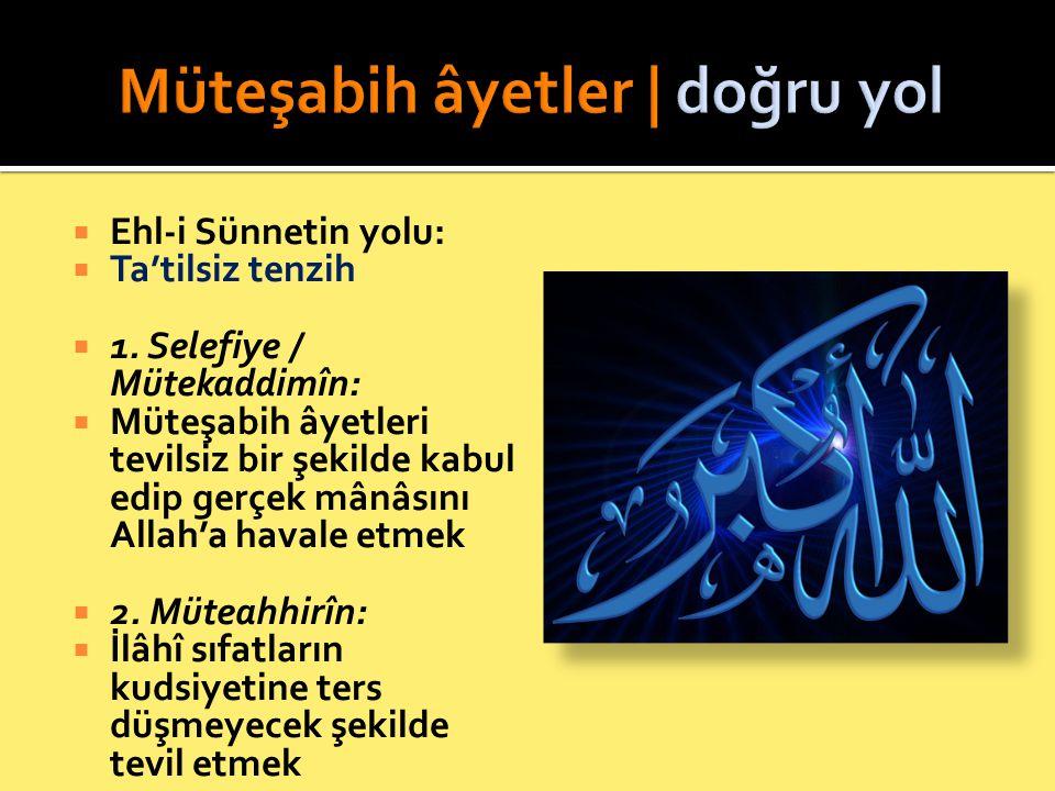  Ehl-i Sünnetin yolu:  Ta'tilsiz tenzih  1. Selefiye / Mütekaddimîn:  Müteşabih âyetleri tevilsiz bir şekilde kabul edip gerçek mânâsını Allah'a h