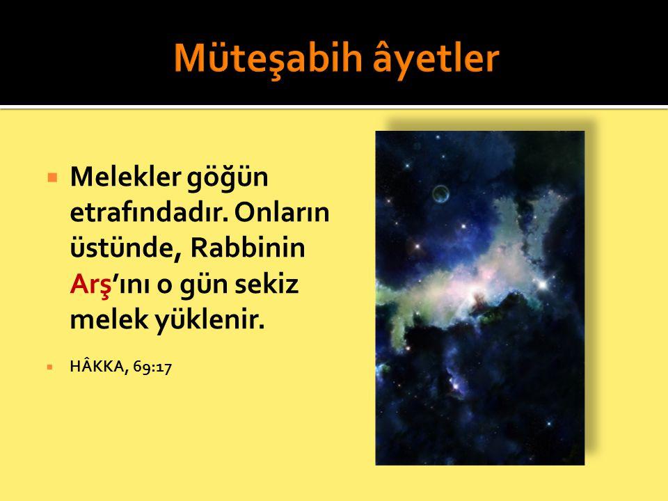  Melekler göğün etrafındadır. Onların üstünde, Rabbinin Arş'ını o gün sekiz melek yüklenir.  HÂKKA, 69:17