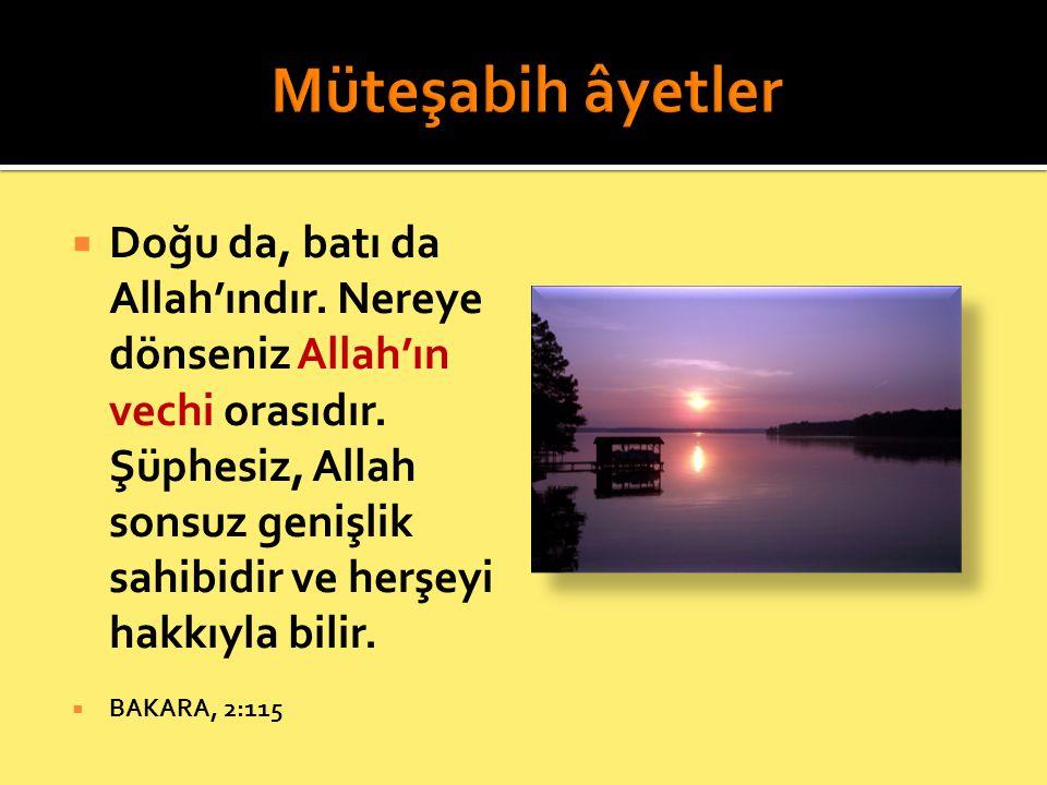  Doğu da, batı da Allah'ındır. Nereye dönseniz Allah'ın vechi orasıdır. Şüphesiz, Allah sonsuz genişlik sahibidir ve herşeyi hakkıyla bilir.  BAKARA