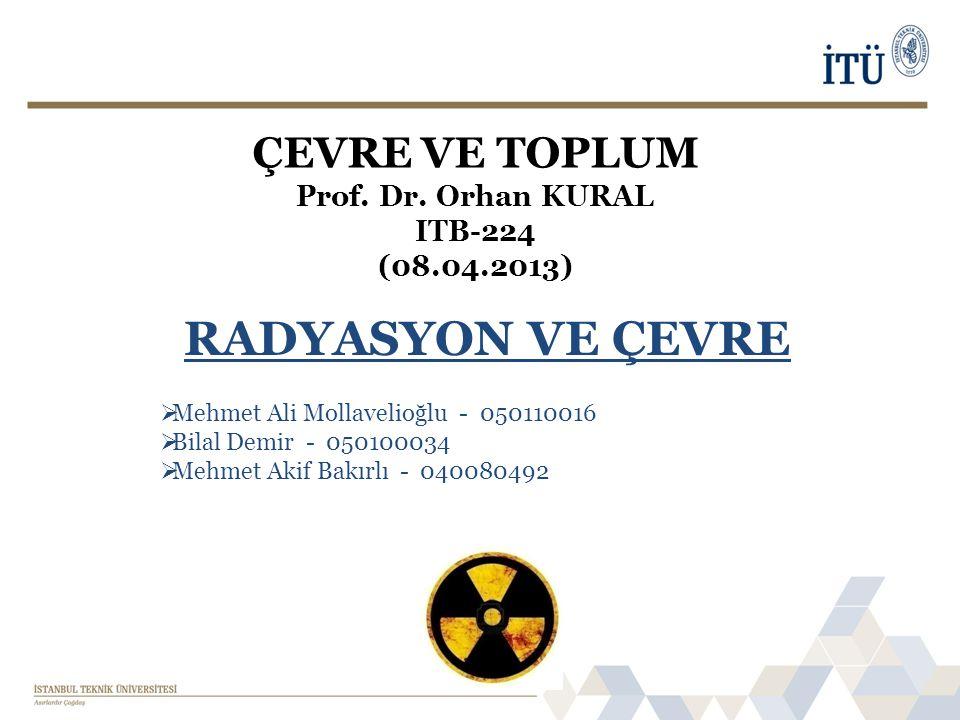 ÇEVRE VE TOPLUM Prof. Dr. Orhan KURAL ITB-224 (08.04.2013) RADYASYON VE ÇEVRE  Mehmet Ali Mollavelioğlu - 050110016  Bilal Demir - 050100034  Mehme